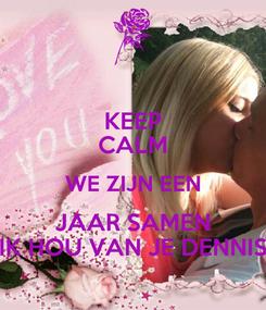 Poster: KEEP CALM WE ZIJN EEN JAAR SAMEN IK HOU VAN JE DENNIS