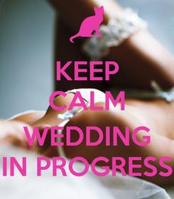 Poster: KEEP CALM  WEDDING IN PROGRESS