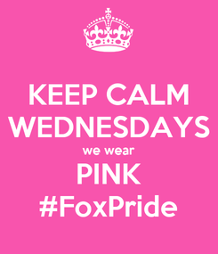 Poster: KEEP CALM WEDNESDAYS we wear PINK #FoxPride