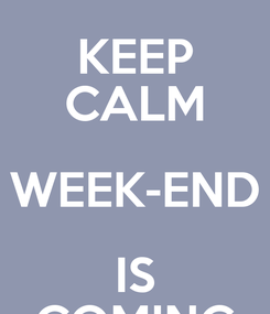 Poster: KEEP CALM WEEK-END IS COMING
