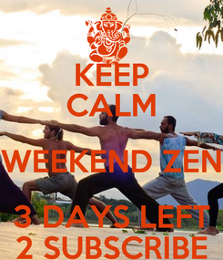 Poster: KEEP CALM WEEKEND ZEN 3 DAYS LEFT 2 SUBSCRIBE