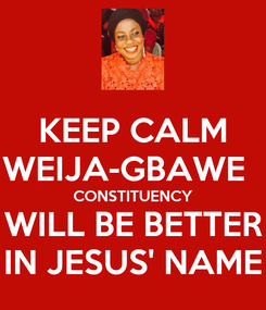 Poster: KEEP CALM WEIJA-GBAWE   CONSTITUENCY WILL BE BETTER IN JESUS' NAME