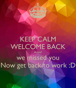 Poster: KEEP CALM WELCOME BACK Anne! we missed you Now get back to work :D