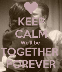 Poster: KEEP CALM We'll be  TOGETHER  FOREVER