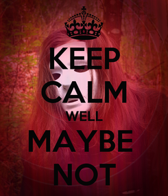 Poster: KEEP CALM WELL MAYBE  NOT