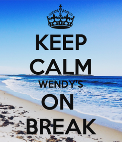 Poster: KEEP CALM WENDY'S ON  BREAK