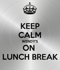 Poster: KEEP CALM WENDY'S ON  LUNCH BREAK