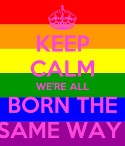 Poster: KEEP CALM WE'RE ALL BORN THE SAME WAY