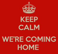 Poster: KEEP CALM  WE'RE COMING HOME
