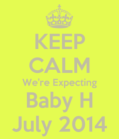 Poster: KEEP CALM We're Expecting Baby H July 2014