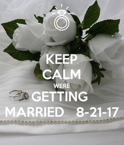 Poster: KEEP CALM WERE GETTING  MARRIED   8-21-17