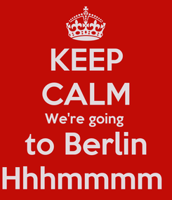 Poster: KEEP CALM We're going  to Berlin Hhhmmmm
