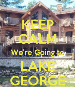 Poster: KEEP CALM We're Going to LAKE GEORGE
