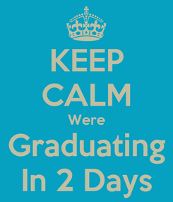 Poster: KEEP CALM Were Graduating In 2 Days