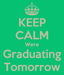 Poster: KEEP CALM Were Graduating Tomorrow
