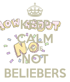 Poster: KEEP CALM WE'RE  NOT BELIEBERS