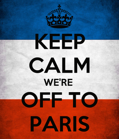 Poster: KEEP CALM WE'RE  OFF TO PARIS