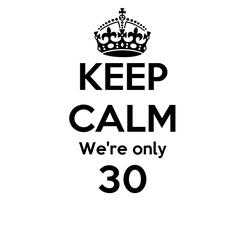 Poster: KEEP CALM We're only 30
