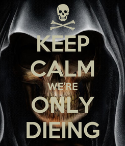 Poster: KEEP CALM WE'RE ONLY DIEING