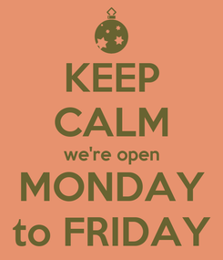 Poster: KEEP CALM we're open MONDAY to FRIDAY