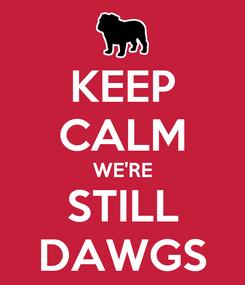 Poster: KEEP CALM WE'RE STILL DAWGS