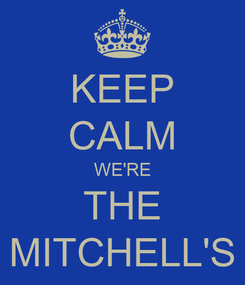 Poster: KEEP CALM WE'RE THE MITCHELL'S