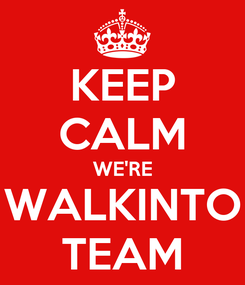 Poster: KEEP CALM WE'RE WALKINTO TEAM