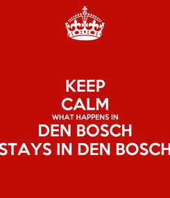 Poster: KEEP CALM WHAT HAPPENS IN DEN BOSCH STAYS IN DEN BOSCH