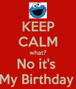 Poster: KEEP CALM what? No it's  My Birthday