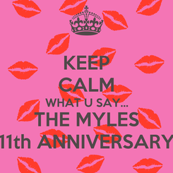 Poster: KEEP CALM WHAT U SAY... THE MYLES 11th ANNIVERSARY
