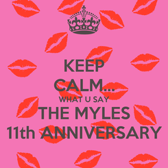 Poster: KEEP CALM... WHAT U SAY THE MYLES 11th ANNIVERSARY