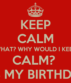 Poster: KEEP CALM WHAT? WHY WOULD I KEEP CALM?  IT'S MY BIRTHDAY