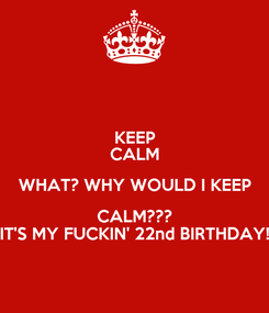 Poster: KEEP CALM WHAT? WHY WOULD I KEEP CALM??? IT'S MY FUCKIN' 22nd BIRTHDAY!