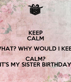 Poster: KEEP CALM WHAT? WHY WOULD I KEEP CALM? IT'S MY SISTER BIRTHDAY