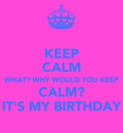 Poster: KEEP CALM WHAT? WHY WOULD YOU KEEP CALM? IT'S MY BIRTHDAY