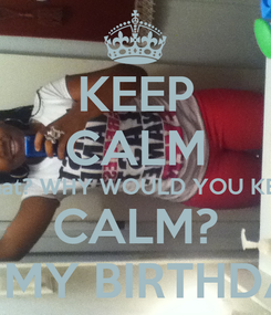 Poster: KEEP CALM What? WHY WOULD YOU KEEP CALM? IT'S MY BIRTHDAY.!