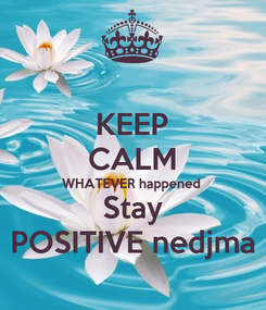 Poster: KEEP CALM WHATEVER happened Stay POSITIVE nedjma