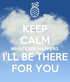 Poster: KEEP CALM WHATEVER HAPPENS  I'LL BE THERE FOR YOU