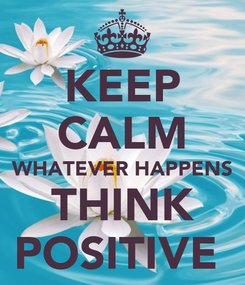 Poster: KEEP CALM WHATEVER HAPPENS THINK POSITIVE