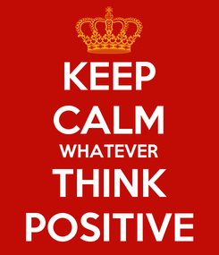 Poster: KEEP CALM WHATEVER THINK POSITIVE
