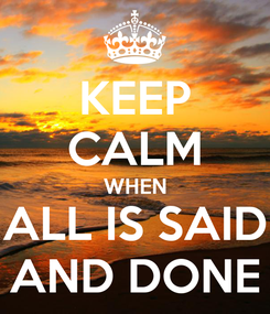 Poster: KEEP CALM WHEN ALL IS SAID AND DONE