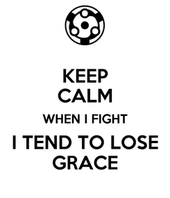 Poster: KEEP CALM WHEN I FIGHT I TEND TO LOSE GRACE
