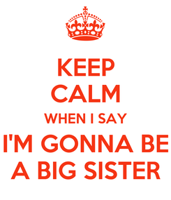 Poster: KEEP CALM WHEN I SAY I'M GONNA BE A BIG SISTER