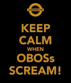 Poster: KEEP CALM WHEN OBOSs SCREAM!