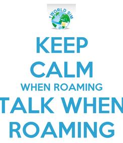 Poster: KEEP CALM WHEN ROAMING TALK WHEN ROAMING