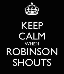 Poster: KEEP CALM WHEN ROBINSON SHOUTS