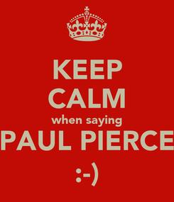 Poster: KEEP CALM when saying PAUL PIERCE :-)
