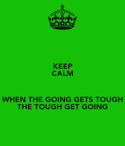 Poster: KEEP CALM  WHEN THE GOING GETS TOUGH THE TOUGH GET GOING