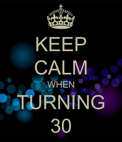 Poster: KEEP CALM WHEN TURNING 30