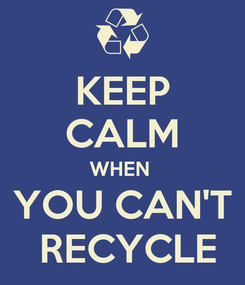 Poster: KEEP CALM WHEN  YOU CAN'T  RECYCLE